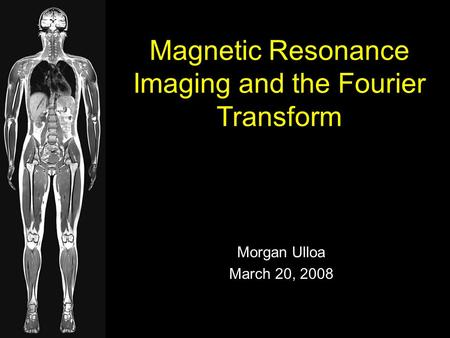 Morgan Ulloa March 20, 2008 Magnetic Resonance Imaging and the Fourier Transform.