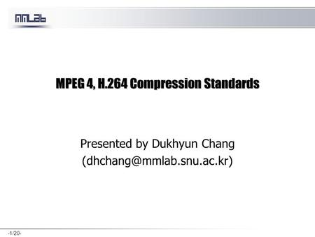 -1/20- MPEG 4, H.264 Compression Standards Presented by Dukhyun Chang