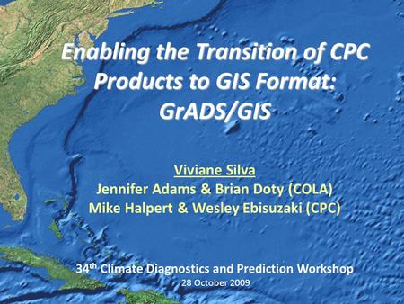NOS GIS Team Enabling the Transition of CPC Products to GIS Format: GrADS/GIS Enabling the Transition of CPC Products to GIS Format: GrADS/GIS Viviane.