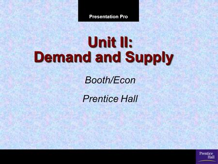 Presentation Pro Unit II: Demand and Supply Booth/Econ Prentice Hall.
