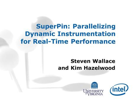 SuperPin: Parallelizing Dynamic Instrumentation for Real-Time Performance Steven Wallace and Kim Hazelwood.