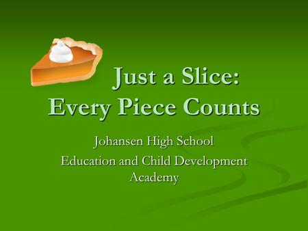 Just a Slice: Every Piece Counts Just a Slice: Every Piece Counts Johansen High School Education and Child Development Academy.