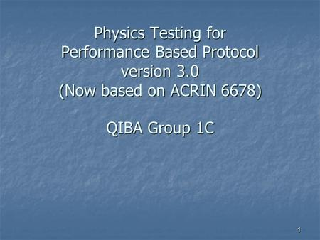 1 Physics Testing for Performance Based Protocol version 3.0 (Now based on ACRIN 6678) QIBA Group 1C.