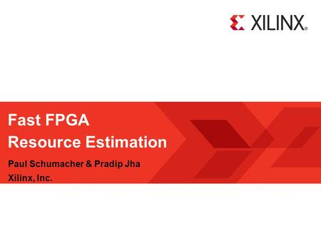 Fast FPGA Resource Estimation Paul Schumacher & Pradip Jha Xilinx, Inc.