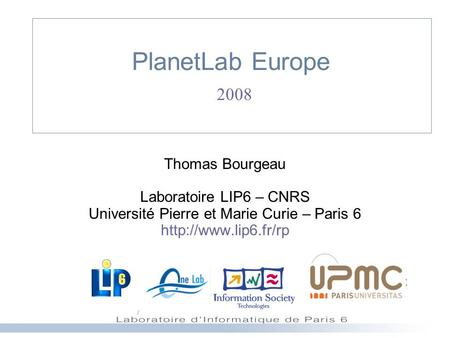 PlanetLab Europe 2008 Thomas Bourgeau Laboratoire LIP6 – CNRS Université Pierre et Marie Curie – Paris 6