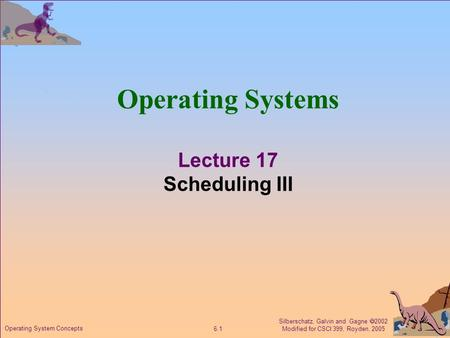 Silberschatz, Galvin and Gagne  2002 Modified for CSCI 399, Royden, 2005 6.1 Operating System Concepts Operating Systems Lecture 17 Scheduling III.