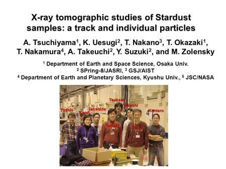 X-ray tomographic studies of Stardust samples: a track and individual particles A. Tsuchiyama 1, K. Uesugi 2, T. Nakano 3, T. Okazaki 1, T. Nakamura 4,