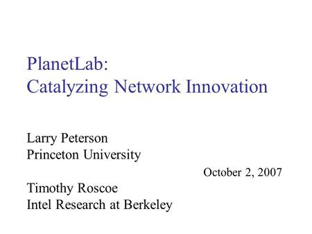 PlanetLab: Catalyzing Network Innovation October 2, 2007 Larry Peterson Princeton University Timothy Roscoe Intel Research at Berkeley.