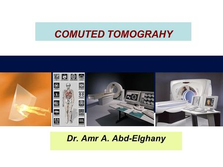 COMUTED TOMOGRAHY Dr. Amr A. Abd-Elghany 1.