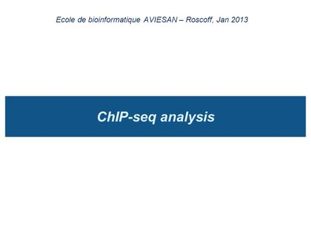 ChIP-seq analysis Ecole de bioinformatique AVIESAN – Roscoff, Jan 2013.
