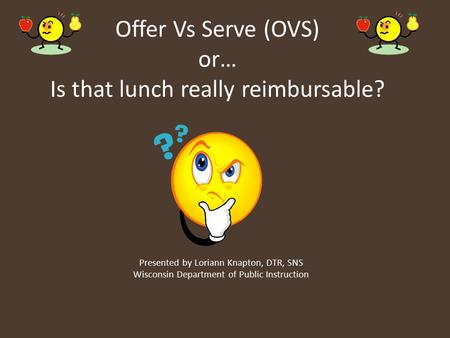 Offer Vs Serve (OVS) or… Is that lunch really reimbursable? Presented by Loriann Knapton, DTR, SNS Wisconsin Department of Public Instruction.