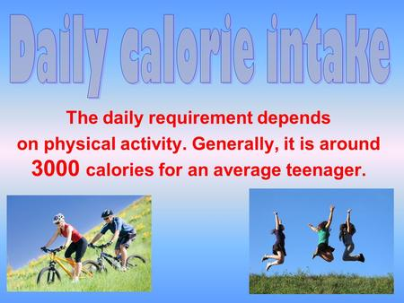 The daily requirement depends on physical activity. Generally, it is around 3000 calories for an average teenager.