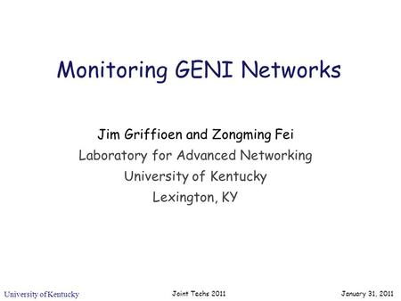 University of Kentucky Joint Techs 2011 Monitoring GENI Networks Jim Griffioen and Zongming Fei Laboratory for Advanced Networking University of Kentucky.