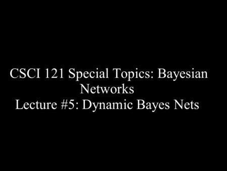 CSCI 121 Special Topics: Bayesian Networks Lecture #5: Dynamic Bayes Nets.
