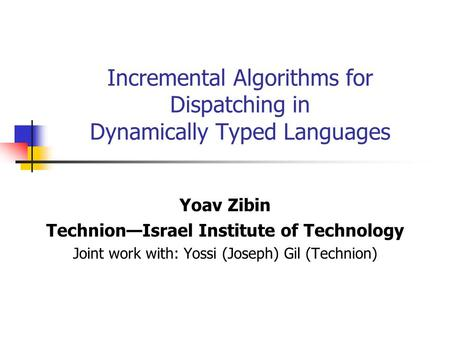 Incremental Algorithms for Dispatching in Dynamically Typed Languages Yoav Zibin Technion—Israel Institute of Technology Joint work with: Yossi (Joseph)