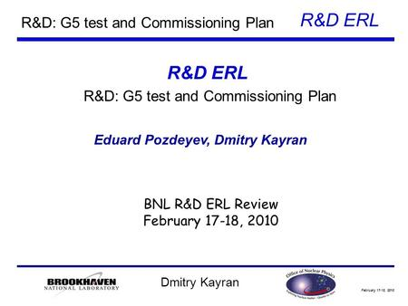 February 17-18, 2010 R&D ERL Dmitry Kayran R&D: G5 test and Commissioning Plan Eduard Pozdeyev, Dmitry Kayran BNL R&D ERL Review February 17-18, 2010 R&D.