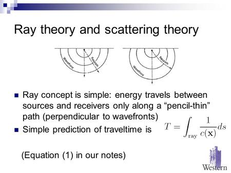 "Ray theory and scattering theory Ray concept is simple: energy travels between sources and receivers only along a ""pencil-thin"" path (perpendicular to."