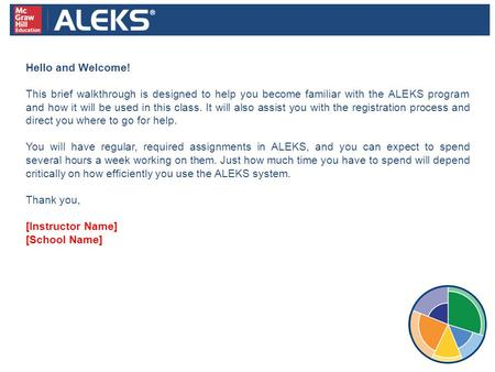 Hello and Welcome! This brief walkthrough is designed to help you become familiar with the ALEKS program and how it will be used in this class. It will.