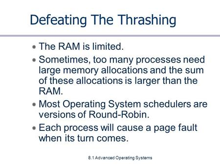 8.1 Advanced Operating Systems Defeating The Thrashing The RAM is limited. Sometimes, too many processes need large memory allocations and the sum of these.