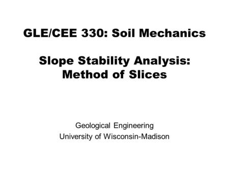 GLE/CEE 330: Soil Mechanics Slope Stability Analysis: Method of Slices Geological Engineering University of Wisconsin-Madison.