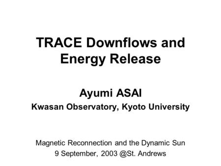 TRACE Downflows and Energy Release Ayumi ASAI Kwasan Observatory, Kyoto University Magnetic Reconnection and the Dynamic Sun 9 September, Andrews.