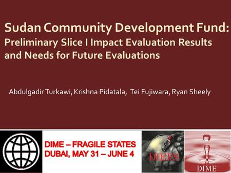 Sudan Community Development Fund: Preliminary Slice I Impact Evaluation Results and Needs for Future Evaluations Abdulgadir Turkawi, Krishna Pidatala,