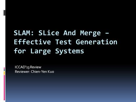 SLAM: SLice And Merge – Effective Test Generation for Large Systems ICCAD'13 Review Reviewer: Chien-Yen Kuo.