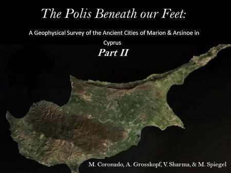 The Polis Beneath our Feet: A Geophysical Survey of the Ancient Cities of Marion & Arsinoe in Cyprus Part II M. Coronado, A. Grosskopf, V. Sharma, & M.