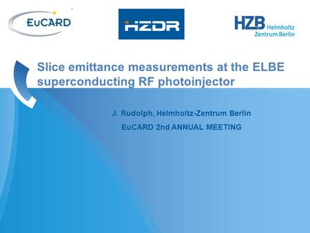 J. Rudolph, Helmholtz-Zentrum Berlin EuCARD 2nd ANNUAL MEETING Slice emittance measurements at the ELBE superconducting RF photoinjector.