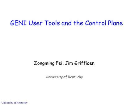 University of Kentucky GENI User Tools and the Control Plane Zongming Fei, Jim Griffioen University of Kentucky.
