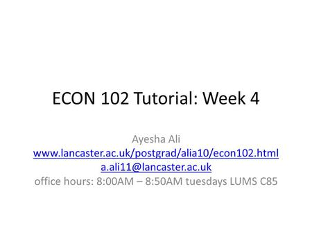 ECON 102 Tutorial: Week 4 Ayesha Ali  office hours: 8:00AM – 8:50AM tuesdays LUMS.