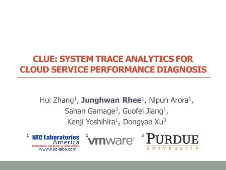 CLUE: SYSTEM TRACE ANALYTICS FOR CLOUD SERVICE PERFORMANCE DIAGNOSIS Hui Zhang 1, Junghwan Rhee 1, Nipun Arora 1, Sahan Gamage 2, Guofei Jiang 1, Kenji.