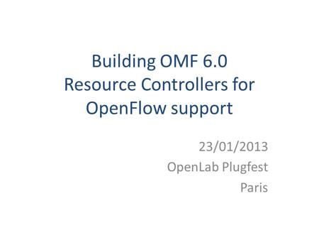 Building OMF 6.0 Resource Controllers for OpenFlow support 23/01/2013 OpenLab Plugfest Paris.