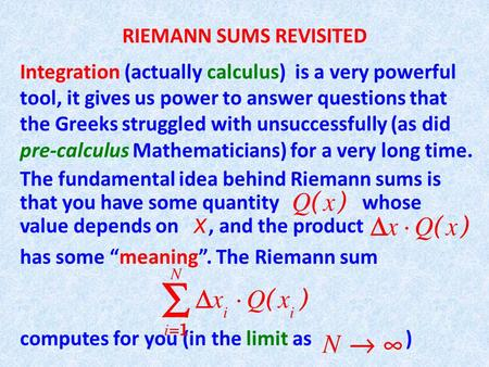 RIEMANN SUMS REVISITED Integration (actually calculus) is a very powerful tool, it gives us power to answer questions that the Greeks struggled with unsuccessfully.