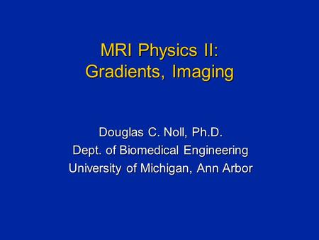 MRI Physics II: Gradients, Imaging Douglas C. Noll, Ph.D. Dept. of Biomedical Engineering University of Michigan, Ann Arbor.