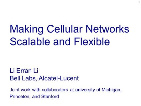 Making Cellular Networks Scalable and Flexible Li Erran Li Bell Labs, Alcatel-Lucent Joint work with collaborators at university of Michigan, Princeton,