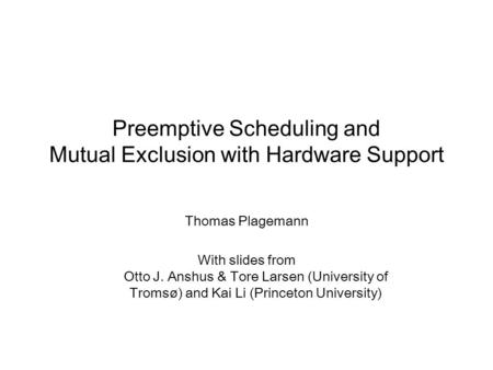 Preemptive Scheduling and Mutual Exclusion with Hardware Support Thomas Plagemann With slides from Otto J. Anshus & Tore Larsen (University of Tromsø)