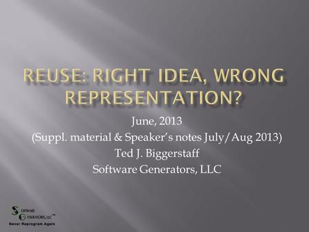 June, 2013 (Suppl. material & Speaker's notes July/Aug 2013) Ted J. Biggerstaff Software Generators, LLC.