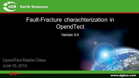 Fault-Fracture charachterization in OpendTect OpendTect Master Class June 15, 2014 Version 5.0.