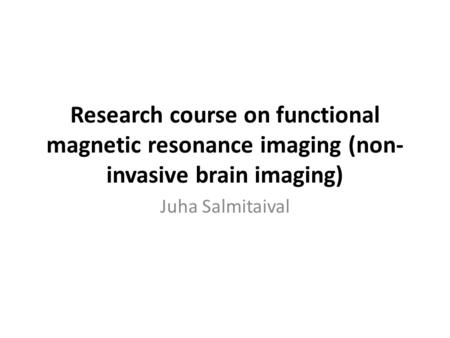 Research course on functional magnetic resonance imaging (non-invasive brain imaging) Juha Salmitaival.