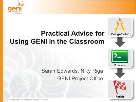Sponsored by the National Science Foundation Practical Advice for Using GENI in the Classroom Sarah Edwards, Niky Riga GENI Project Office.