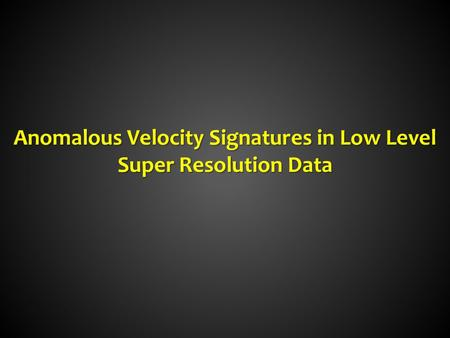 Anomalous Velocity Signatures in Low Level Super Resolution Data.