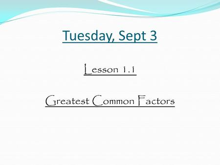 Tuesday, Sept 3 Lesson 1.1 Greatest Common Factors.