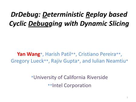 DrDebug: Deterministic Replay based Cyclic Debugging with Dynamic Slicing Yan Wang *, Harish Patil **, Cristiano Pereira **, Gregory Lueck **, Rajiv Gupta.