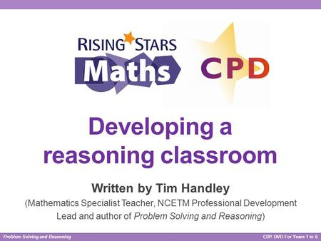 Problem Solving and Reasoning CDP DVD For Years 1 to 6 Developing a reasoning classroom Written by Tim Handley (Mathematics Specialist Teacher, NCETM Professional.