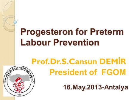 Progesteron for Preterm Labour Prevention Prof.Dr.S.Cansun DEM İ R President of FGOM 16.May.2013-Antalya.