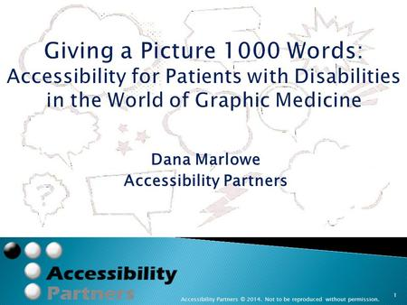 Dana Marlowe Accessibility Partners Accessibility Partners © 2014. Not to be reproduced without permission. 1 Giving a Picture 1000 Words: Accessibility.