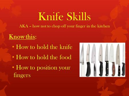 Knife Skills AKA – how not to chop off your finger in the kitchen Know this: How to hold the knife How to hold the food How to position your fingers.