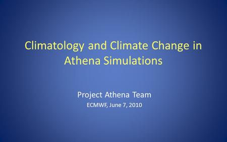 Climatology and Climate Change in Athena Simulations Project Athena Team ECMWF, June 7, 2010.