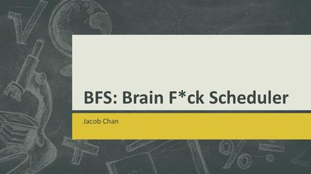 BFS: Brain F*ck Scheduler Jacob Chan. Objectives  Brain F*ck Scheduling  What it is  How it works  Features  Scalability  Limitations  Definition.